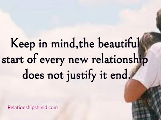 Keep in mind, the beautiful start of every new relationship does not justify it end.