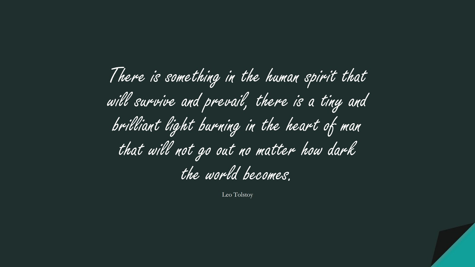 There is something in the human spirit that will survive and prevail, there is a tiny and brilliant light burning in the heart of man that will not go out no matter how dark the world becomes. (Leo Tolstoy);  #EncouragingQuotes