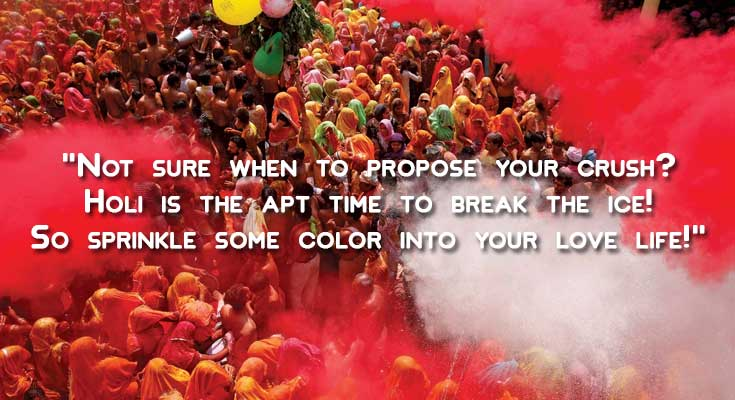 Not sure when to propose your crush? Holi is the apt time to break the ice! So sprinkle some color into your love life!