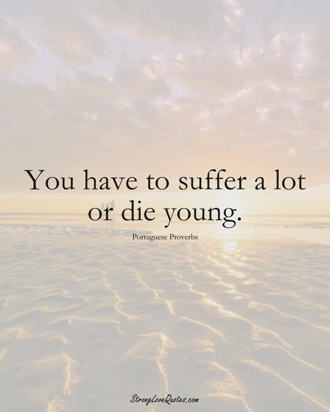 You have to suffer a lot or die young. (Portuguese Sayings);  #EuropeanSayings
