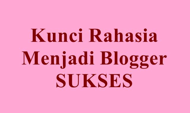 Kunci Rahasia Menjadi Blogger Sukses Nomor 3 Wajib