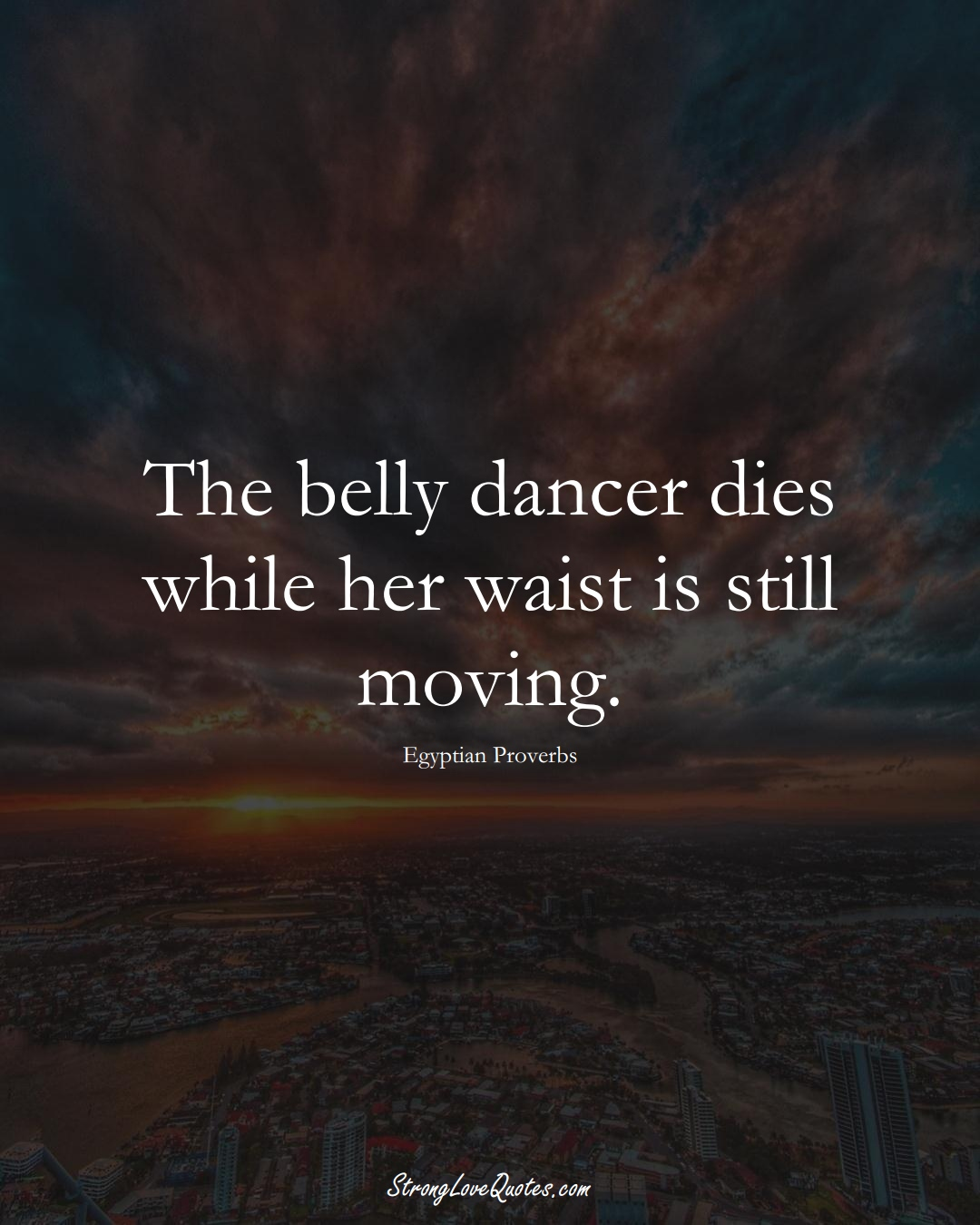 The belly dancer dies while her waist is still moving. (Egyptian Sayings);  #MiddleEasternSayings