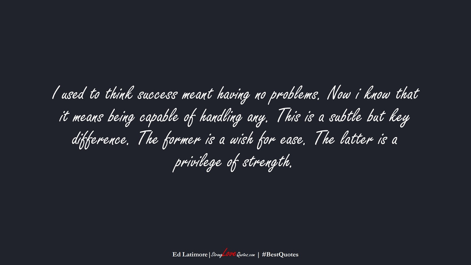 I used to think success meant having no problems. Now i know that it means being capable of handling any. This is a subtle but key difference. The former is a wish for ease. The latter is a privilege of strength. (Ed Latimore);  #BestQuotes