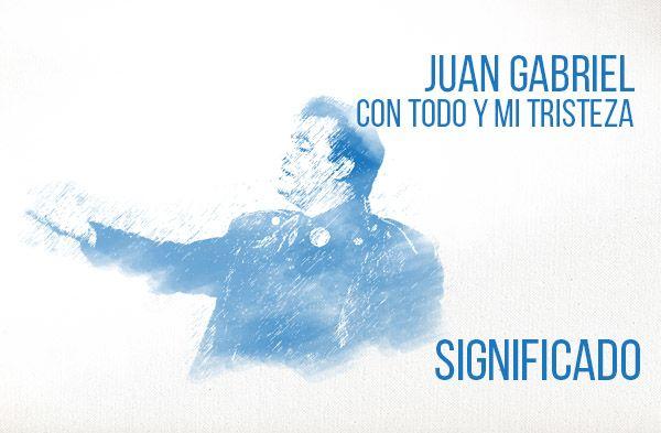 Con Todo y Mi Tristeza Significado de la Canción Juan Gabriel