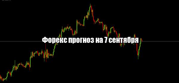 Форекс прогноз основных валютных пар на 7 сентября
