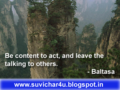 Be content to act, and leave the talking to others. By Baltasa