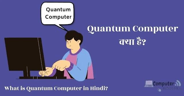क्वांटम कंप्यूटर क्या है, क्वांटम कंप्यूटर के लाभ और कैसे क्वांटम कंप्यूटर काम करता है?