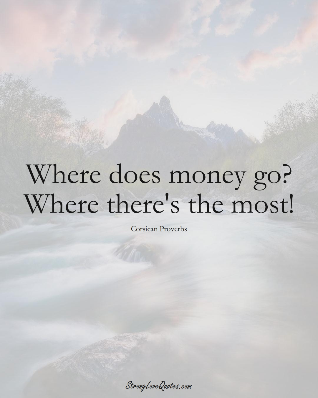 Where does money go? Where there's the most! (Corsican Sayings);  #EuropeanSayings