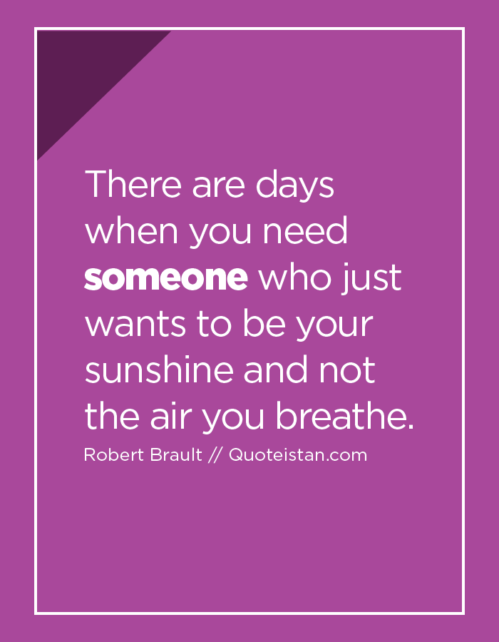 There are days when you need someone who just wants to be your sunshine and not the air you breathe.
