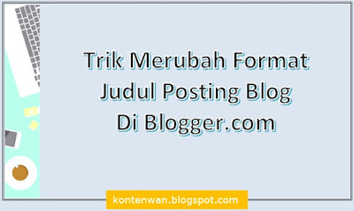Gambar Posting Trik Merubah Format Judul Posting Blog Di Blogger.com