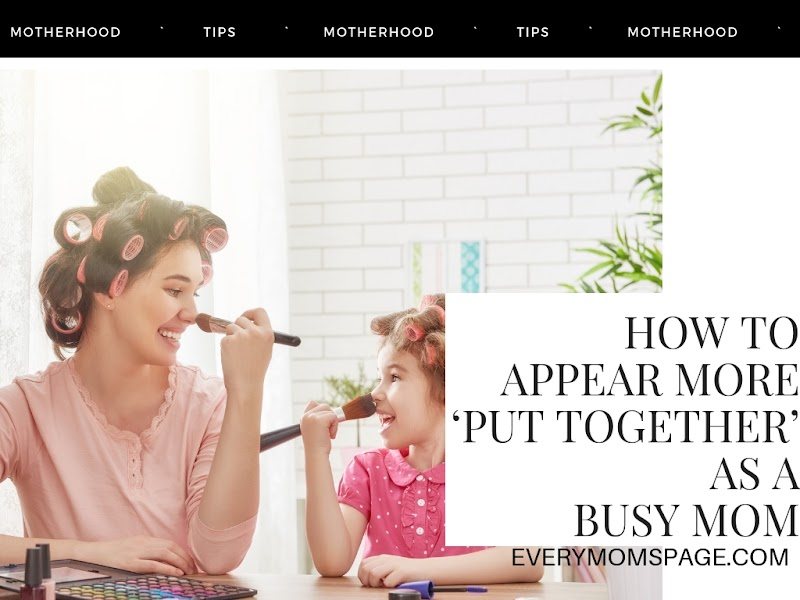 How to Appear More 'Put Together' As A Busy Mom
