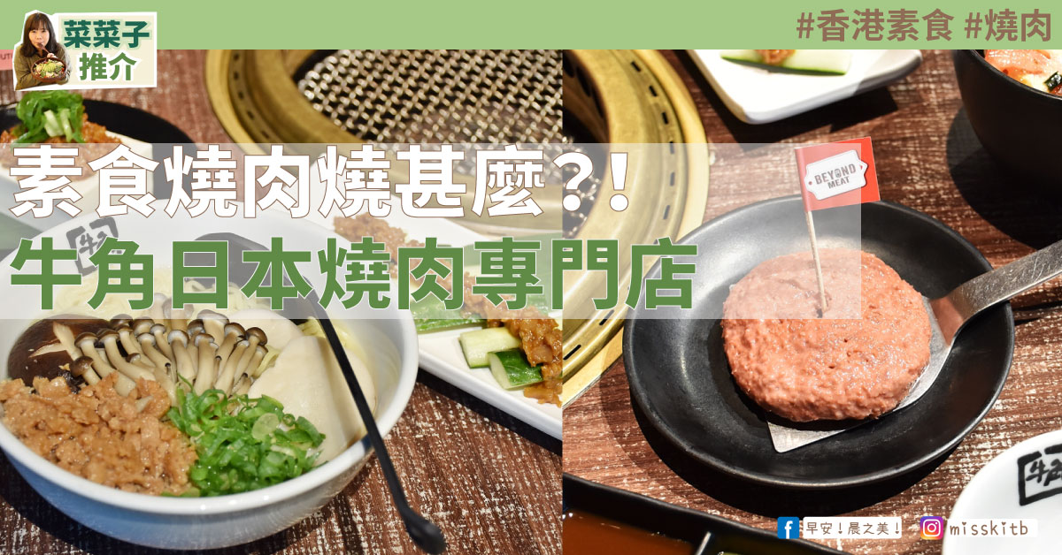 [香港素食] 尖沙咀 | 牛角日本燒肉專門店:素食燒肉燒甚麼?! | 《早餐女皇之蔬食日常》
