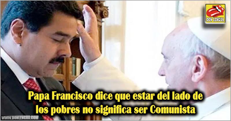 Papa Francisco dice que estar del lado de los pobres no significa ser Comunista