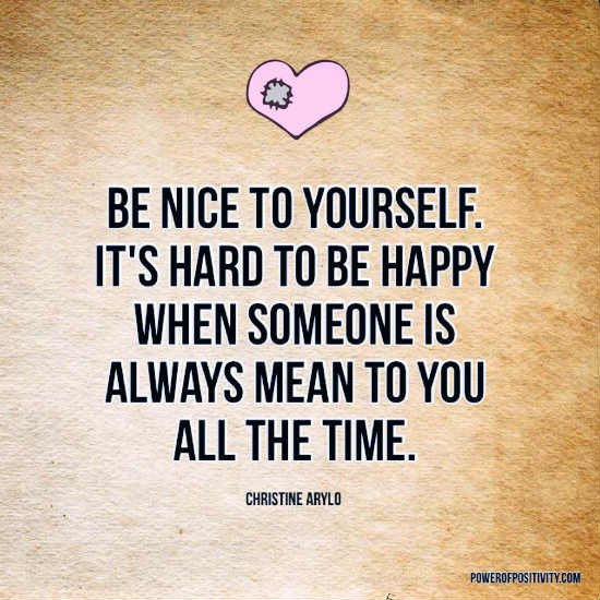 Be nice to yourself. It's hard to be happy when someone is always