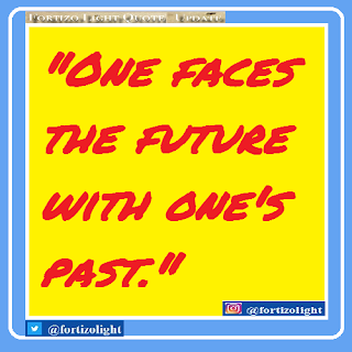 """ONE FACES THE FUTURE WITH ONE'S PAST."""