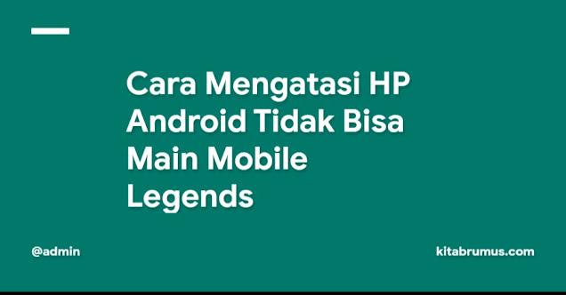 Cara Mengatasi HP Android Tidak Bisa Main Mobile Legends