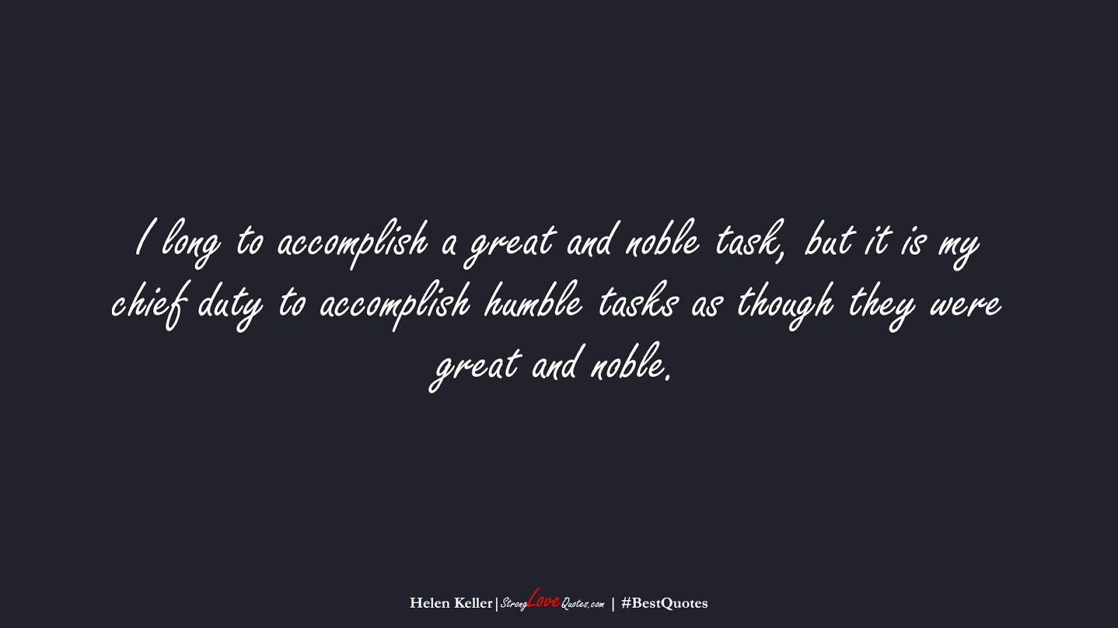 I long to accomplish a great and noble task, but it is my chief duty to accomplish humble tasks as though they were great and noble. (Helen Keller);  #BestQuotes