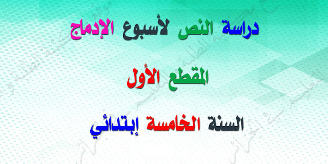 دراسة النص لأسبوع الإدماج المقطع الأول الغة العربية للسنة الخامسة ابتدائي