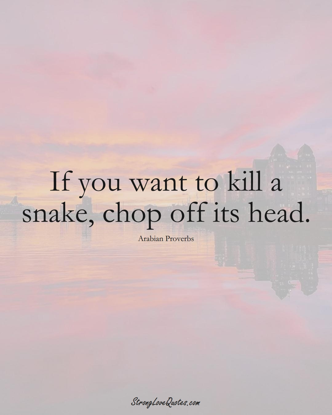 If you want to kill a snake, chop off its head. (Arabian Sayings);  #aVarietyofCulturesSayings
