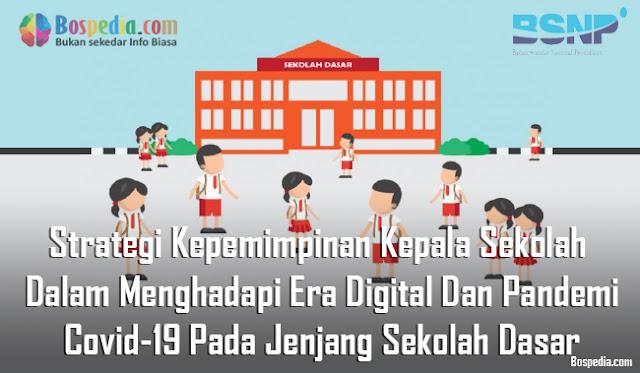 Strategi Kepemimpinan Kepala Sekolah Dalam Menghadapi Era Digital Dan Pandemi Covid-19 Pada Jenjang Sekolah Dasar