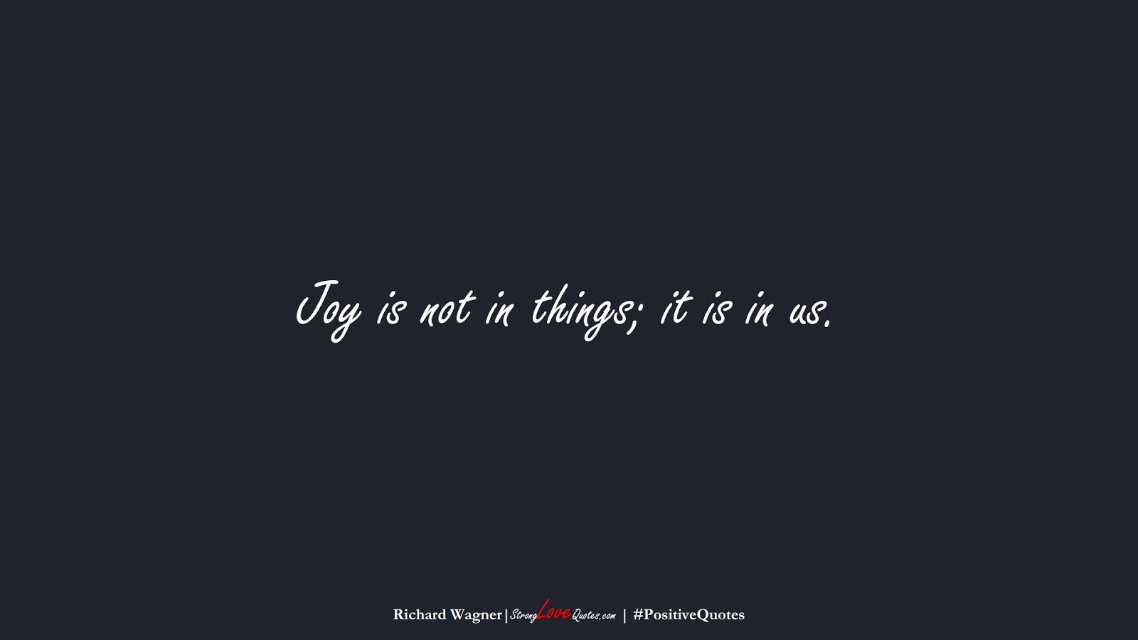 Joy is not in things; it is in us. (Richard Wagner);  #PositiveQuotes