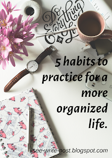 5 habits to practice for a more organized life | seewriteandpost.com