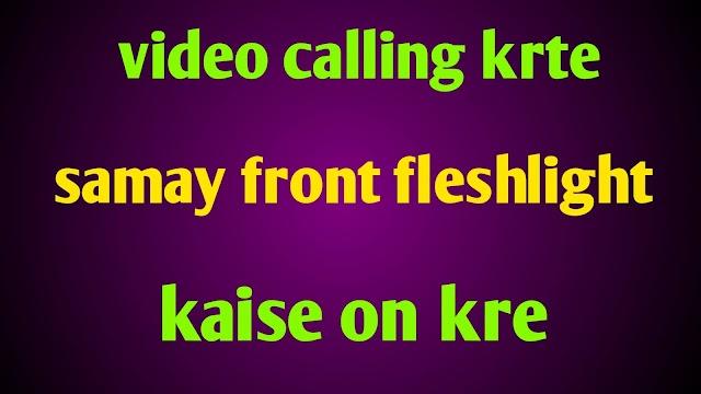 Video calling krte samay front fleshlight on kaise kre?