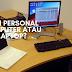 Pilih Personal Computer atau Laptop?