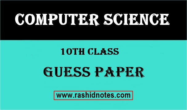 10th Class Computer Science Guess Paper - Rashid Notes