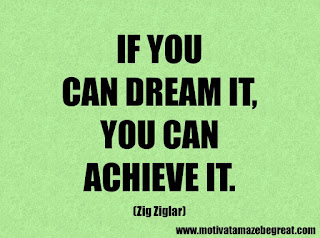 Success Inspirational Quotes: 9. If you can dream it, you can achieve it. – Zig Ziglar