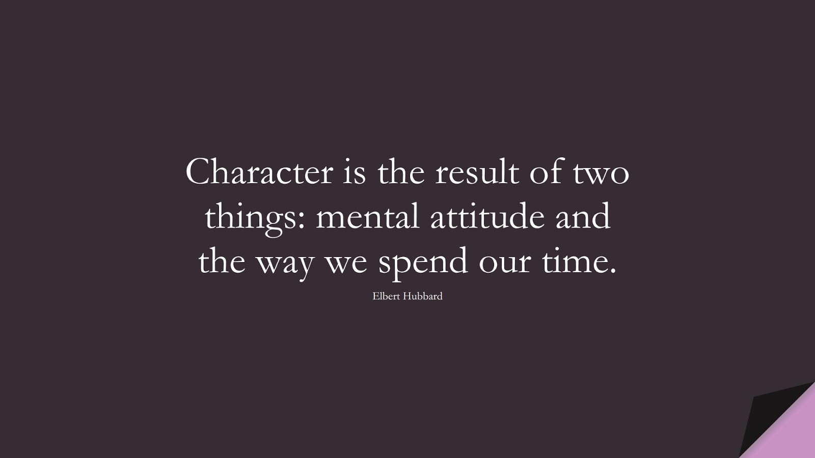 Character is the result of two things: mental attitude and the way we spend our time. (Elbert Hubbard);  #CharacterQuotes