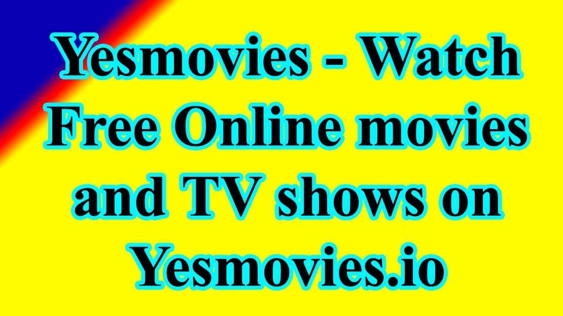 Yesmovies 2020 – Watch Free Online movies and TV shows on Yesmovies.io