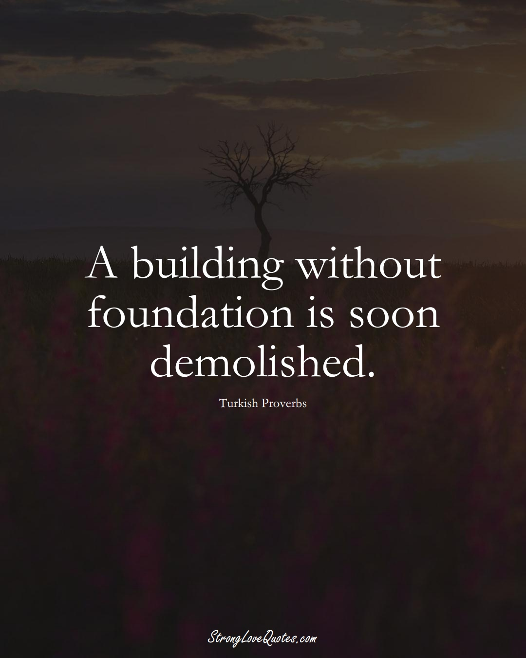 A building without foundation is soon demolished. (Turkish Sayings);  #MiddleEasternSayings