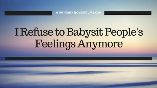 I Refuse to Babysit People's Feelings Anymore