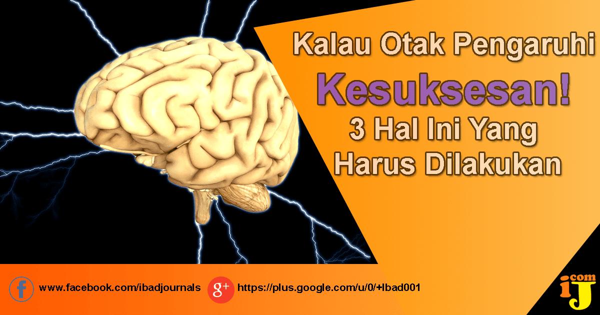 Kalau Otak Pengaruhi Kesuksesan! 3 Hal Ini Yang Harus Dilakukan
