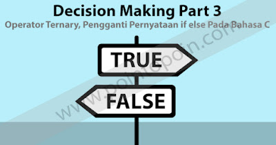 Decision Making Part 3 : Operator Ternary, Pengganti Pernyataan if else Pada Bahasa C