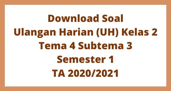 Download Soal Ulangan Harian (UH) Kelas 2 Tema 4 Subtema 3 Semester 1 TA 2020/2021