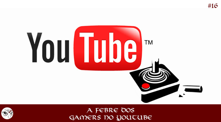16 - A febre dos Gamers no YouTube | Podcast