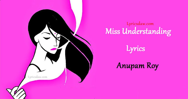 Miss Understanding Lyrics Anupam Roy