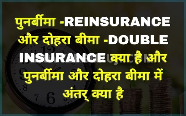 पुनर्बीमा -reinsurance और दोहरा बीमा -double insurance क्या है और पुनर्बीमा और दोहरा बीमा में अंतर् क्या है