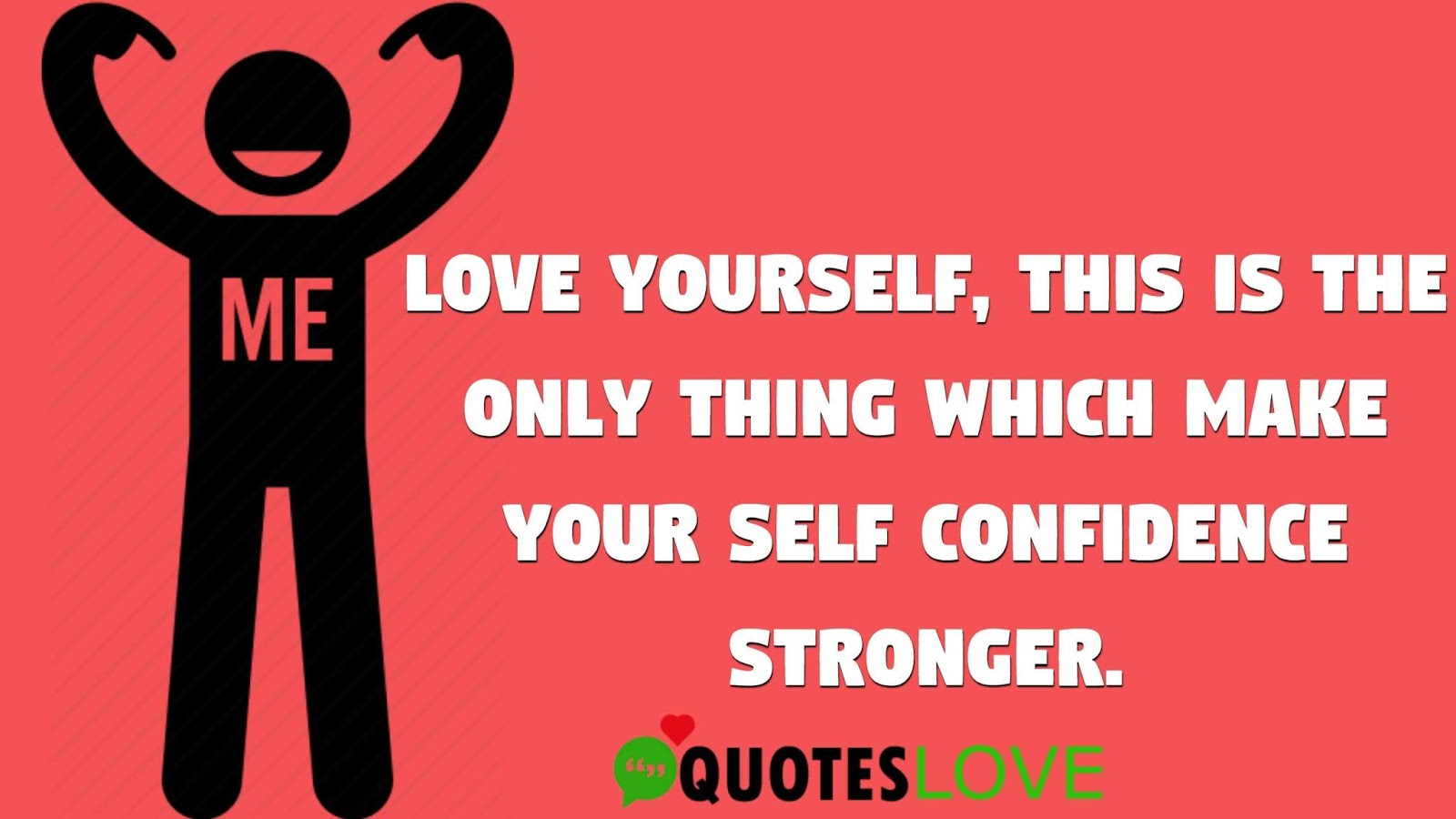 Love yourself, this is the only thing which make your self confidence stronger.