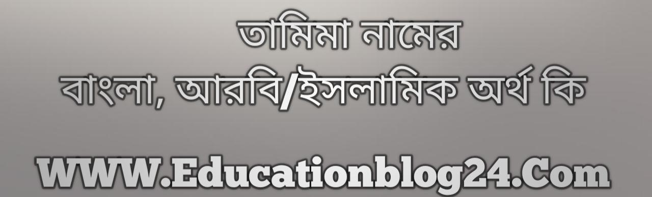 Tamima name meaning in Bengali, তামিমা নামের অর্থ কি, তামিমা নামের বাংলা অর্থ কি, তামিমা নামের ইসলামিক অর্থ কি, তামিমা কি ইসলামিক /আরবি নাম