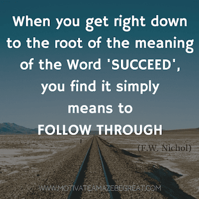 """Rare Success Quotes In Images To Inspire You: """"When you get right down to the root of the meaning of the word 'succeed', you find it simply means to follow through."""" - F.W. Nichol"""