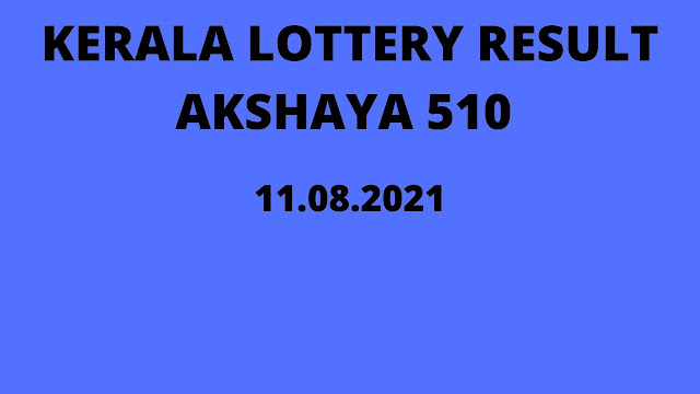 Kerala Lottery Result Today 11.08.2021 Akshaya AK 510 | Akshaya Lottery Result Today