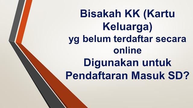 Bisakah KK (Kartu Keluarga) yg belum terdaftar secara online Digunakan untuk Pendaftaran Masuk SD
