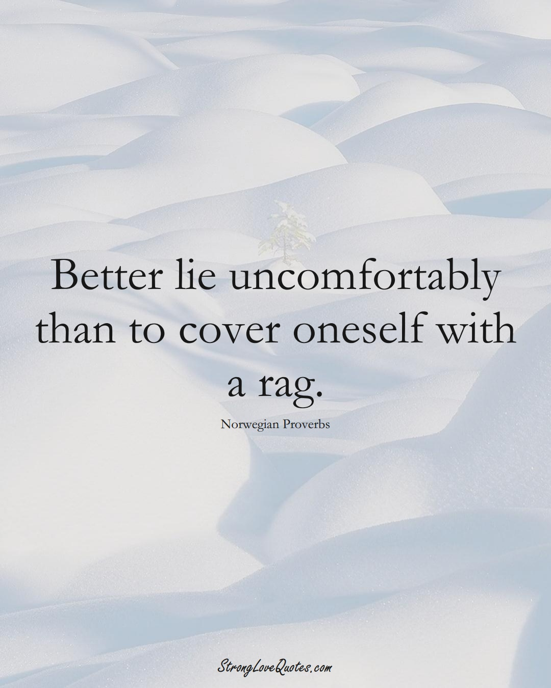 Better lie uncomfortably than to cover oneself with a rag. (Norwegian Sayings);  #EuropeanSayings