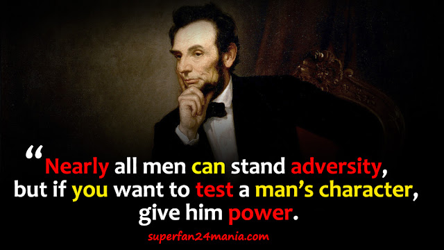 """""""Nearly all men can stand adversity, but if you want to test a man's character, give him power."""""""