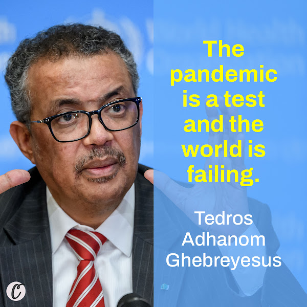 The pandemic is a test and the world is failing. — Tedros Adhanom Ghebreyesus, World Health Organization Director-General