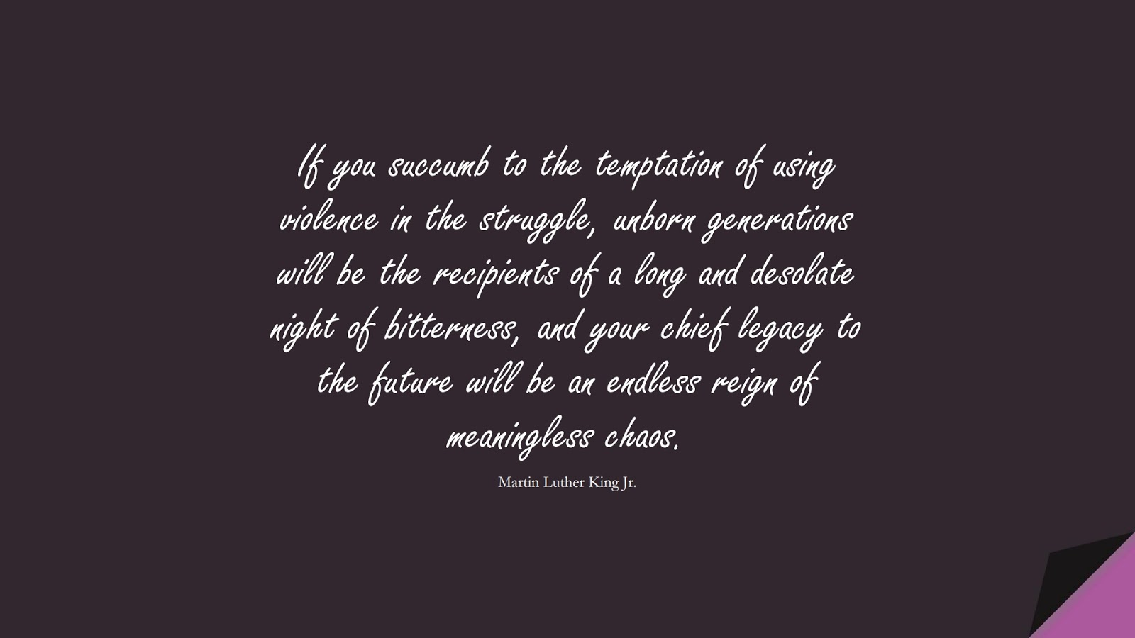 If you succumb to the temptation of using violence in the struggle, unborn generations will be the recipients of a long and desolate night of bitterness, and your chief legacy to the future will be an endless reign of meaningless chaos. (Martin Luther King Jr.);  #MartinLutherKingJrQuotes