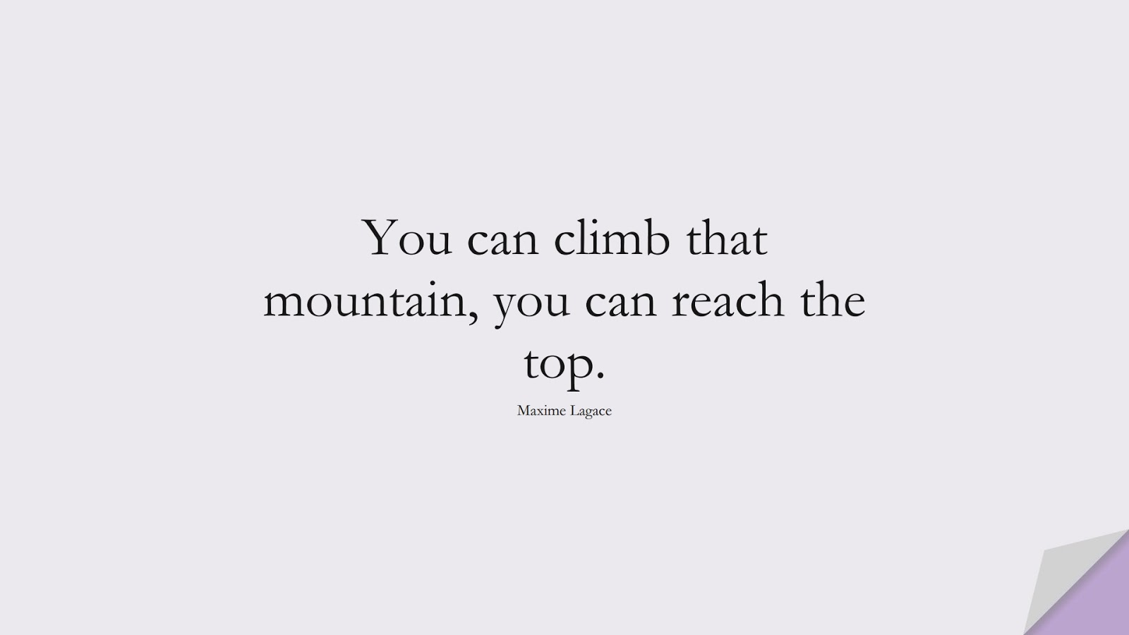 You can climb that mountain, you can reach the top. (Maxime Lagace);  #EncouragingQuotes